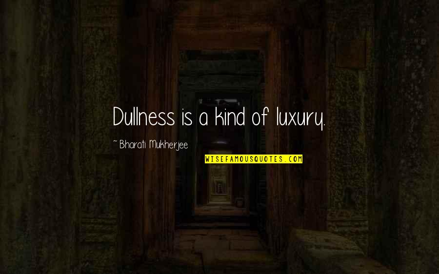 Dullness Quotes By Bharati Mukherjee: Dullness is a kind of luxury.