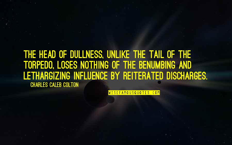 Dullness Quotes By Charles Caleb Colton: The head of dullness, unlike the tail of