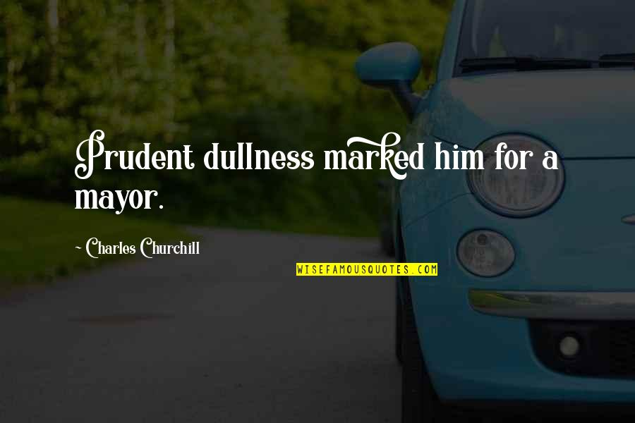 Dullness Quotes By Charles Churchill: Prudent dullness marked him for a mayor.