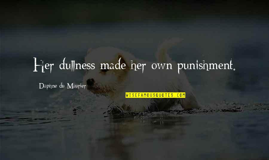Dullness Quotes By Daphne Du Maurier: Her dullness made her own punishment.