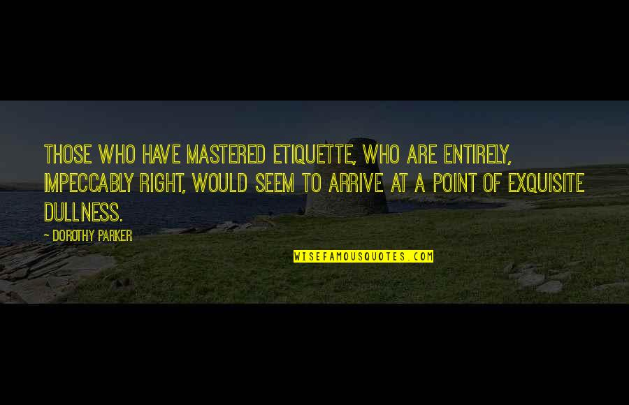Dullness Quotes By Dorothy Parker: Those who have mastered etiquette, who are entirely,