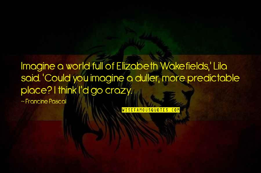 Dullness Quotes By Francine Pascal: Imagine a world full of Elizabeth Wakefields,' Lila