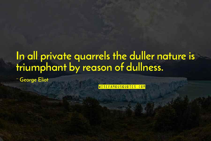 Dullness Quotes By George Eliot: In all private quarrels the duller nature is