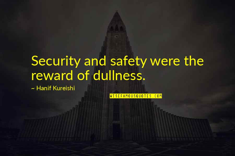 Dullness Quotes By Hanif Kureishi: Security and safety were the reward of dullness.