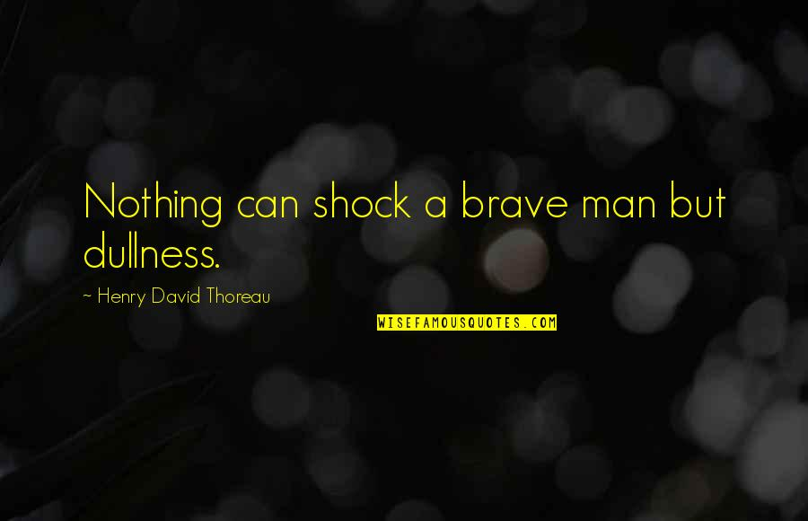 Dullness Quotes By Henry David Thoreau: Nothing can shock a brave man but dullness.