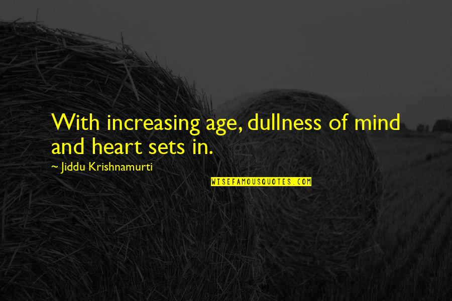 Dullness Quotes By Jiddu Krishnamurti: With increasing age, dullness of mind and heart
