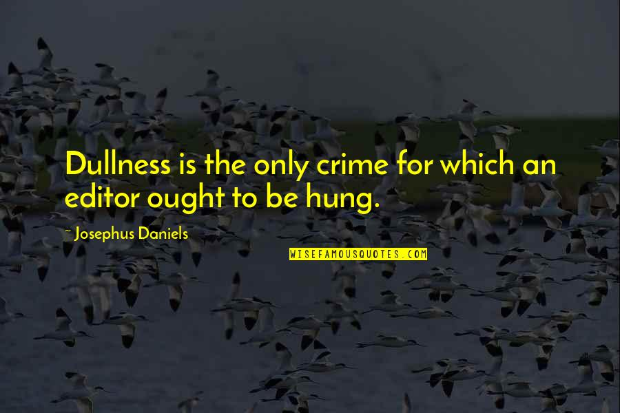 Dullness Quotes By Josephus Daniels: Dullness is the only crime for which an