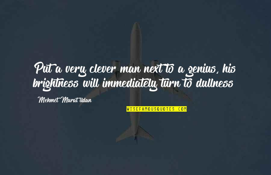 Dullness Quotes By Mehmet Murat Ildan: Put a very clever man next to a