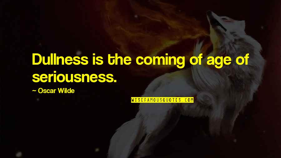 Dullness Quotes By Oscar Wilde: Dullness is the coming of age of seriousness.