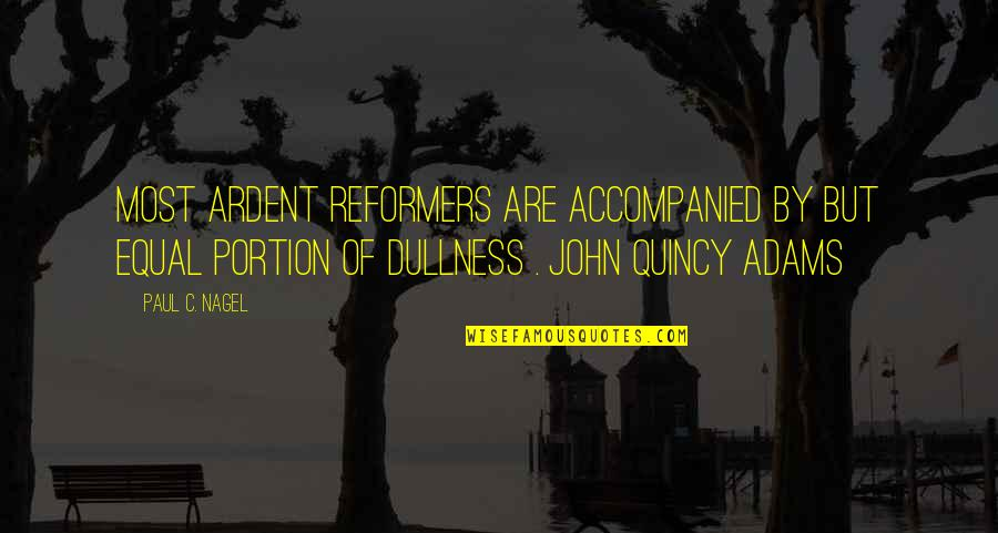 Dullness Quotes By Paul C. Nagel: Most ardent reformers are accompanied by but equal