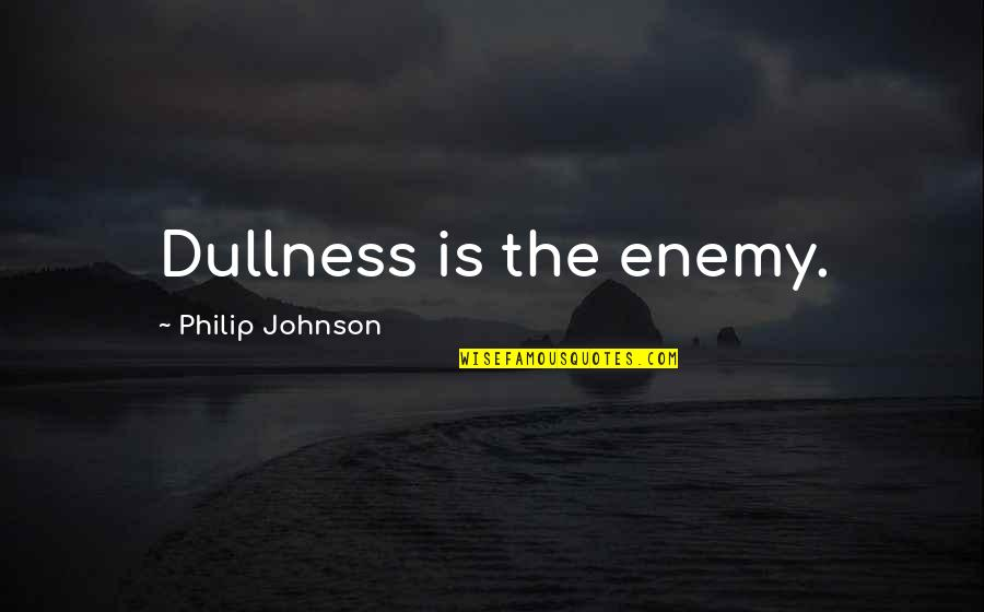 Dullness Quotes By Philip Johnson: Dullness is the enemy.