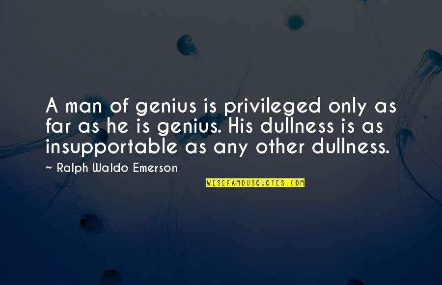 Dullness Quotes By Ralph Waldo Emerson: A man of genius is privileged only as