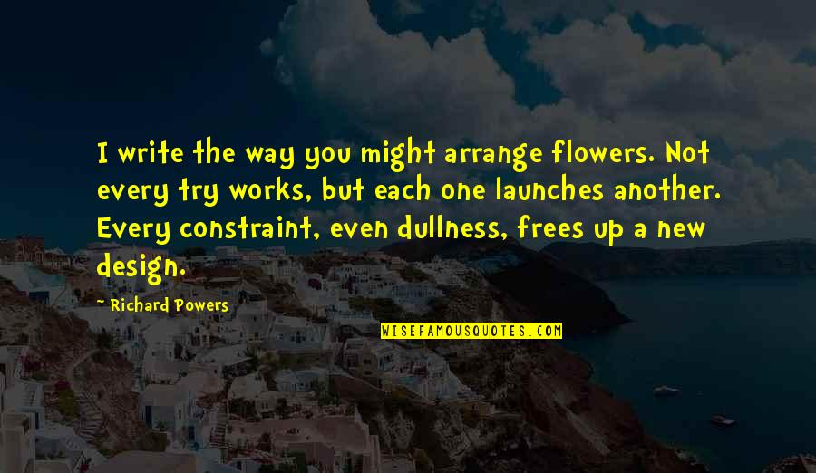 Dullness Quotes By Richard Powers: I write the way you might arrange flowers.