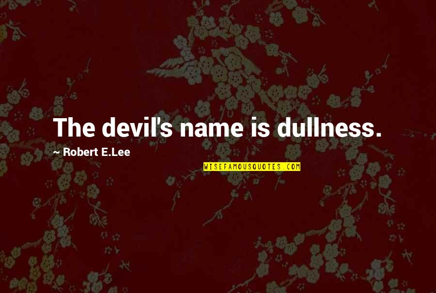 Dullness Quotes By Robert E.Lee: The devil's name is dullness.