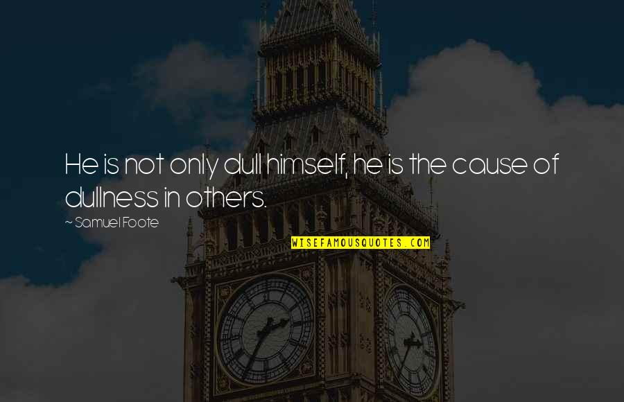 Dullness Quotes By Samuel Foote: He is not only dull himself, he is