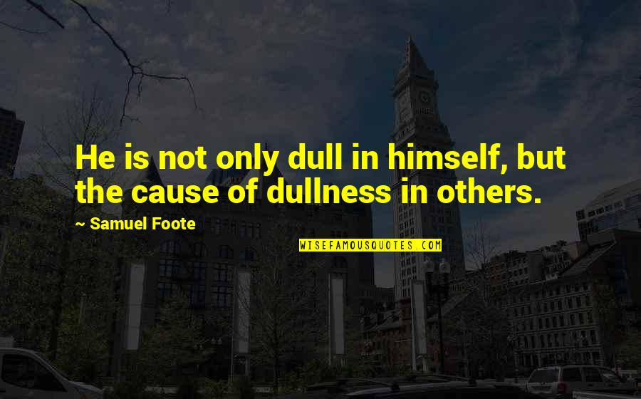 Dullness Quotes By Samuel Foote: He is not only dull in himself, but