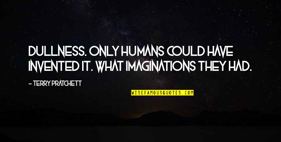 Dullness Quotes By Terry Pratchett: Dullness. Only humans could have invented it. What