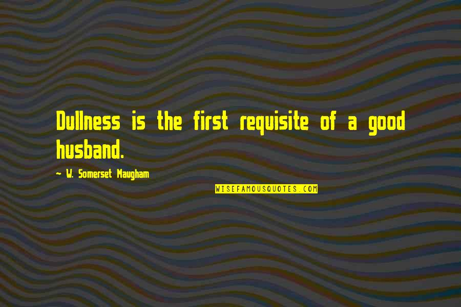Dullness Quotes By W. Somerset Maugham: Dullness is the first requisite of a good