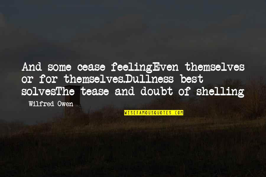 Dullness Quotes By Wilfred Owen: And some cease feelingEven themselves or for themselves.Dullness