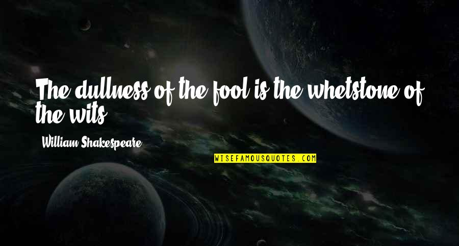Dullness Quotes By William Shakespeare: The dullness of the fool is the whetstone