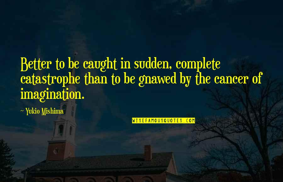 Dullness Quotes By Yukio Mishima: Better to be caught in sudden, complete catastrophe