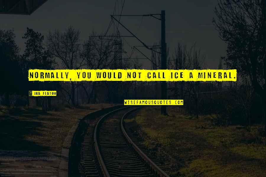 Dumb Boss Quotes By Ira Flatow: Normally, you would not call ice a mineral.