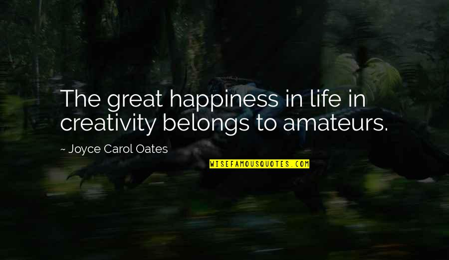 Dumb Democrat Politician Quotes By Joyce Carol Oates: The great happiness in life in creativity belongs