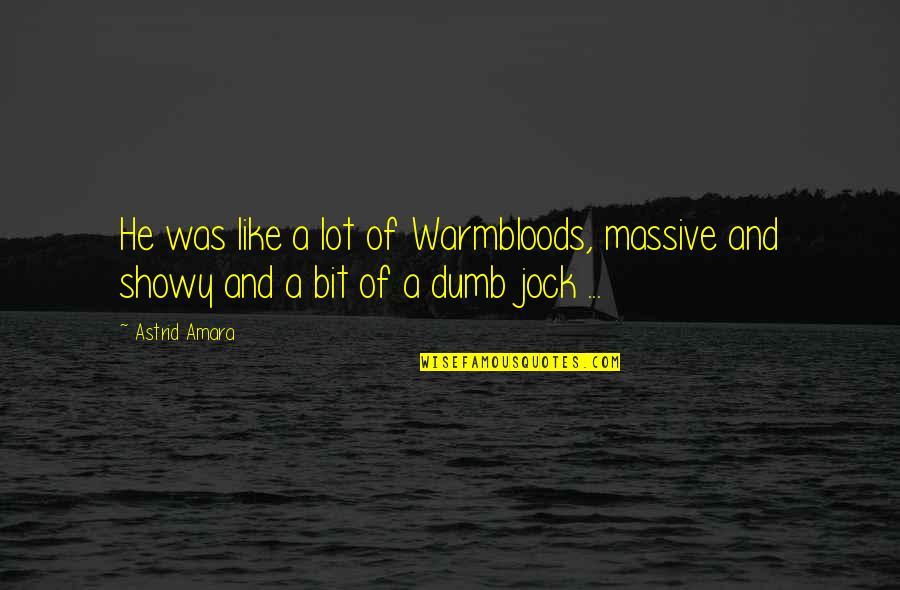 Dumb Jock Quotes By Astrid Amara: He was like a lot of Warmbloods, massive