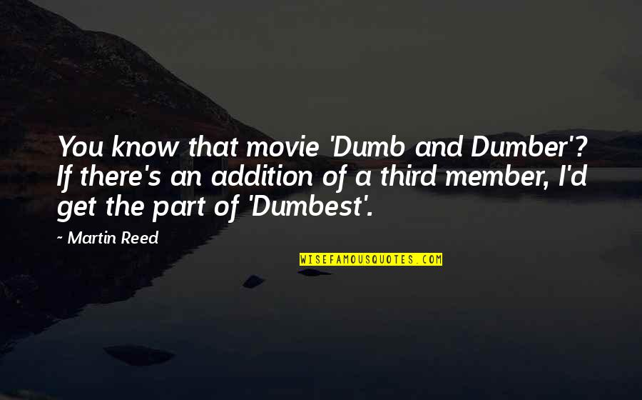 Dumb Movie Quotes By Martin Reed: You know that movie 'Dumb and Dumber'? If