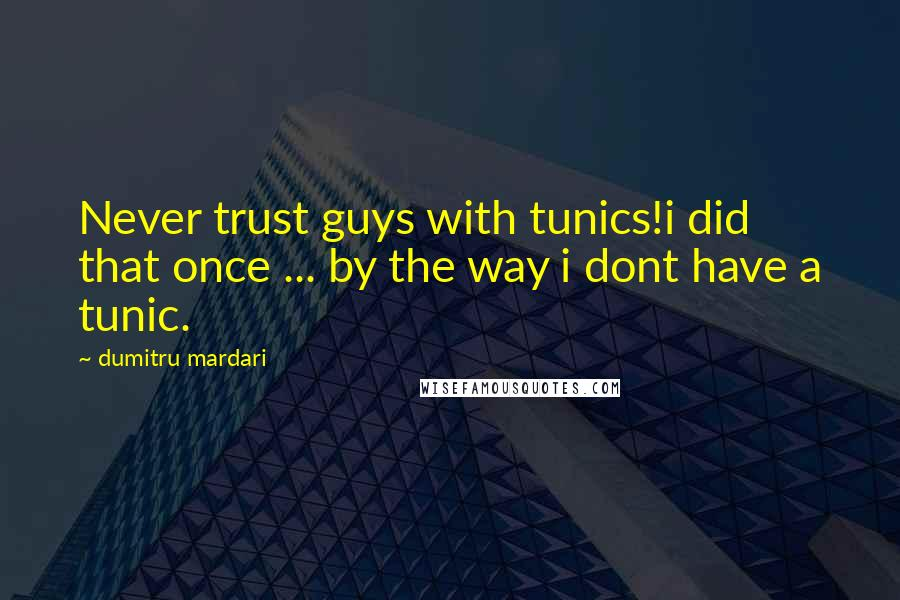 Dumitru Mardari quotes: Never trust guys with tunics!i did that once ... by the way i dont have a tunic.
