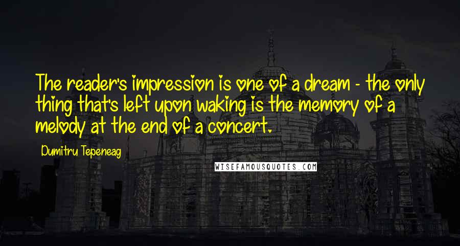 Dumitru Tepeneag quotes: The reader's impression is one of a dream - the only thing that's left upon waking is the memory of a melody at the end of a concert.