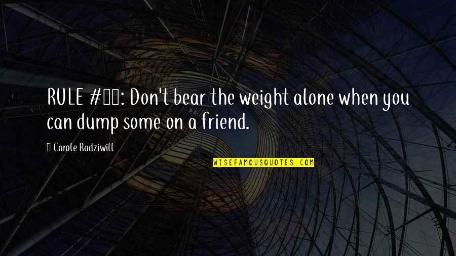 Dump Friend Quotes By Carole Radziwill: RULE #13: Don't bear the weight alone when