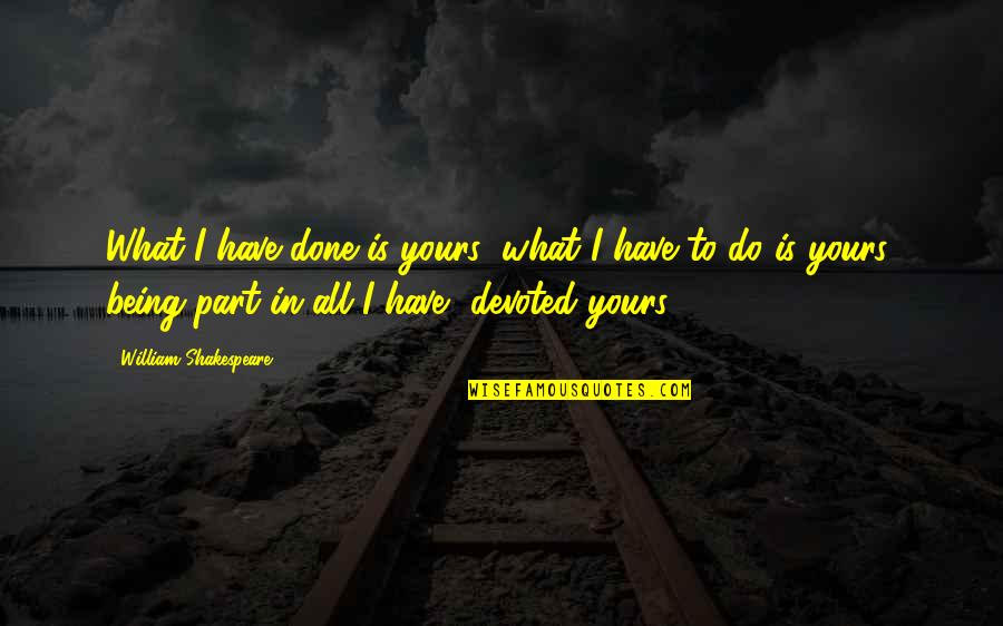 Dump Friend Quotes By William Shakespeare: What I have done is yours; what I