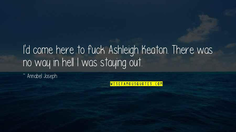 D'unbelievables Quotes By Annabel Joseph: I'd come here to fuck Ashleigh Keaton. There