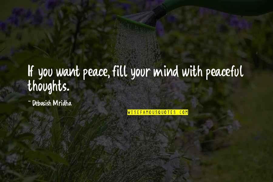 D'unbelievables Quotes By Debasish Mridha: If you want peace, fill your mind with
