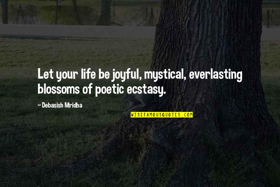 D'unbelievables Quotes By Debasish Mridha: Let your life be joyful, mystical, everlasting blossoms