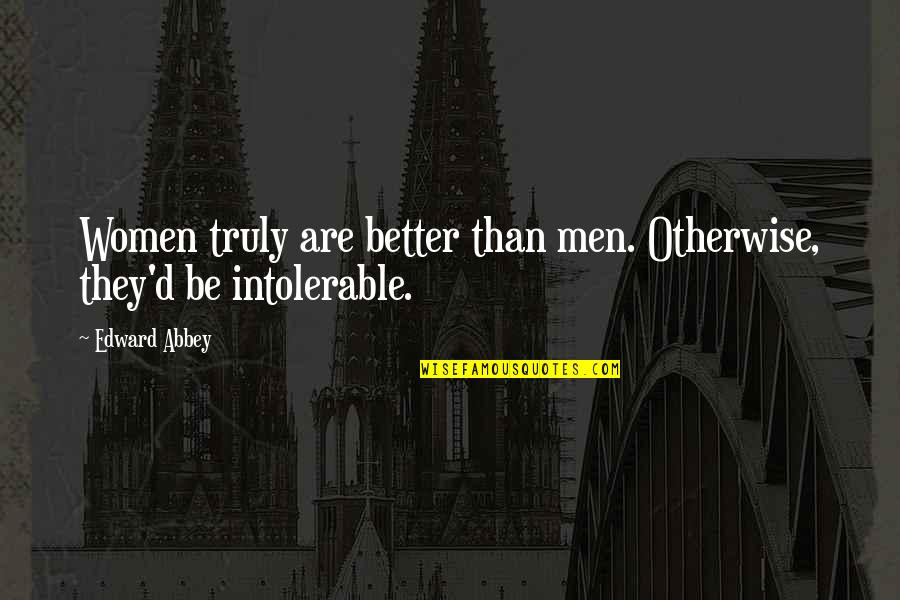 D'unbelievables Quotes By Edward Abbey: Women truly are better than men. Otherwise, they'd