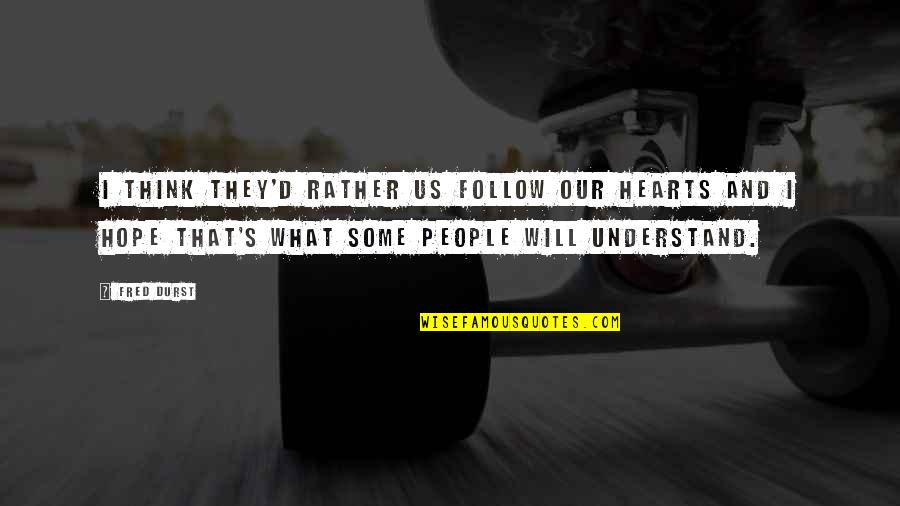D'unbelievables Quotes By Fred Durst: I think they'd rather us follow our hearts
