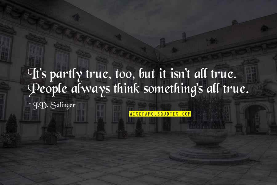D'unbelievables Quotes By J.D. Salinger: It's partly true, too, but it isn't all