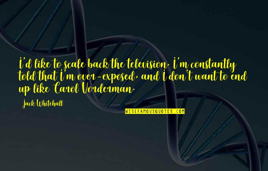 D'unbelievables Quotes By Jack Whitehall: I'd like to scale back the television. I'm