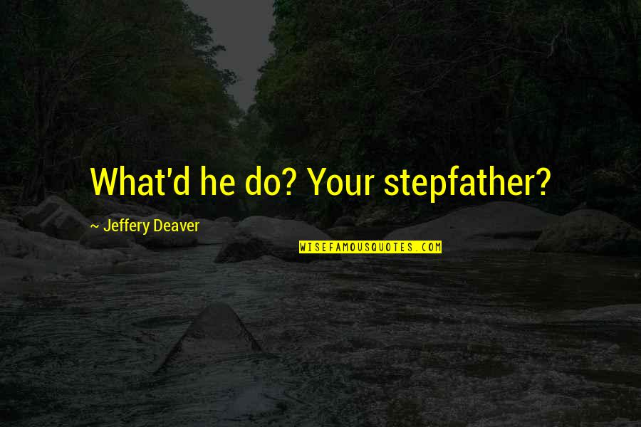 D'unbelievables Quotes By Jeffery Deaver: What'd he do? Your stepfather?