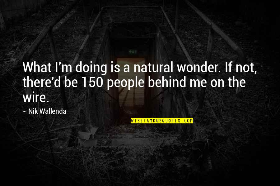 D'unbelievables Quotes By Nik Wallenda: What I'm doing is a natural wonder. If