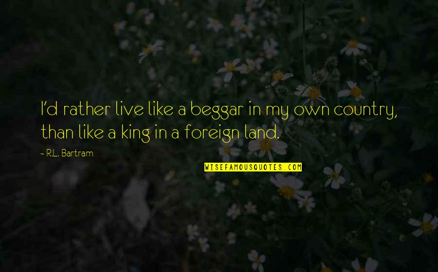 D'unbelievables Quotes By R.L. Bartram: I'd rather live like a beggar in my