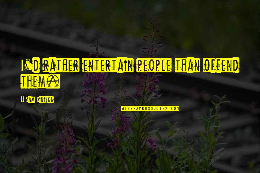 D'unbelievables Quotes By Sam Kinison: I'd rather entertain people than offend them.