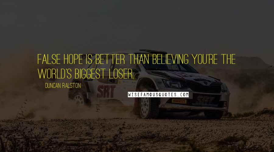 Duncan Ralston quotes: False hope is better than believing you're the world's biggest loser.