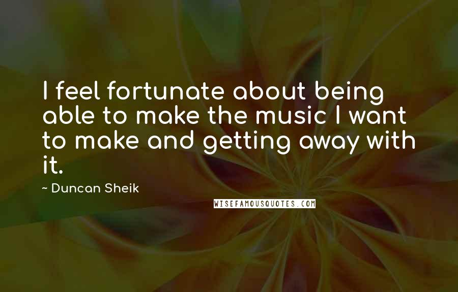 Duncan Sheik quotes: I feel fortunate about being able to make the music I want to make and getting away with it.
