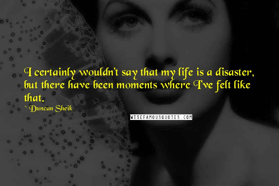 Duncan Sheik quotes: I certainly wouldn't say that my life is a disaster, but there have been moments where I've felt like that.