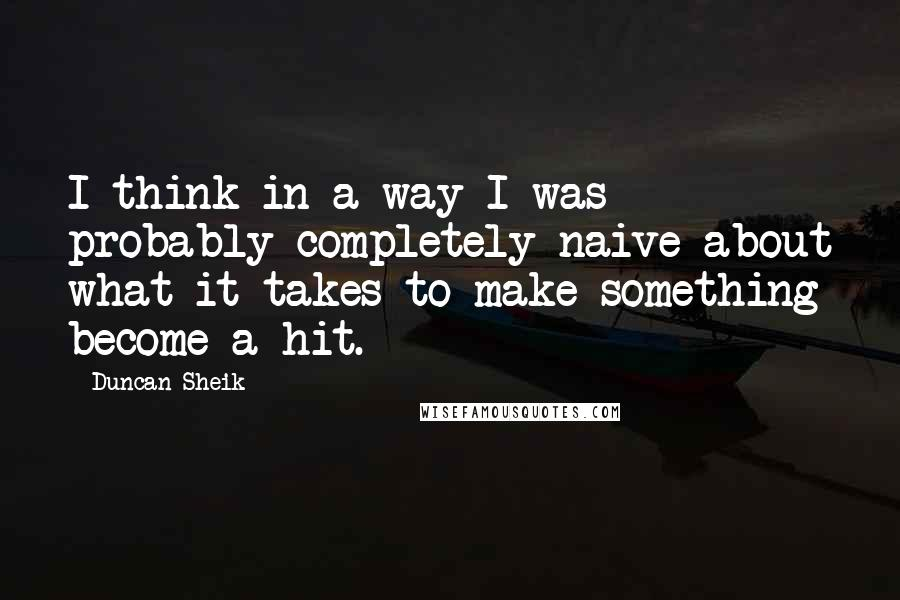 Duncan Sheik quotes: I think in a way I was probably completely naive about what it takes to make something become a hit.