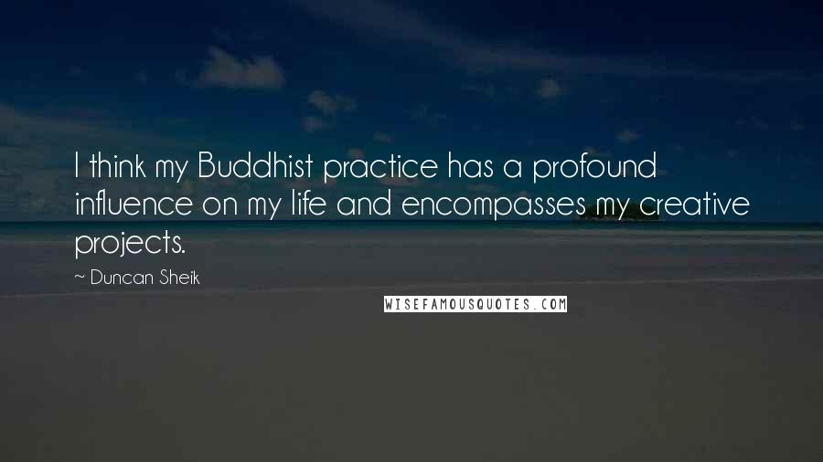 Duncan Sheik quotes: I think my Buddhist practice has a profound influence on my life and encompasses my creative projects.