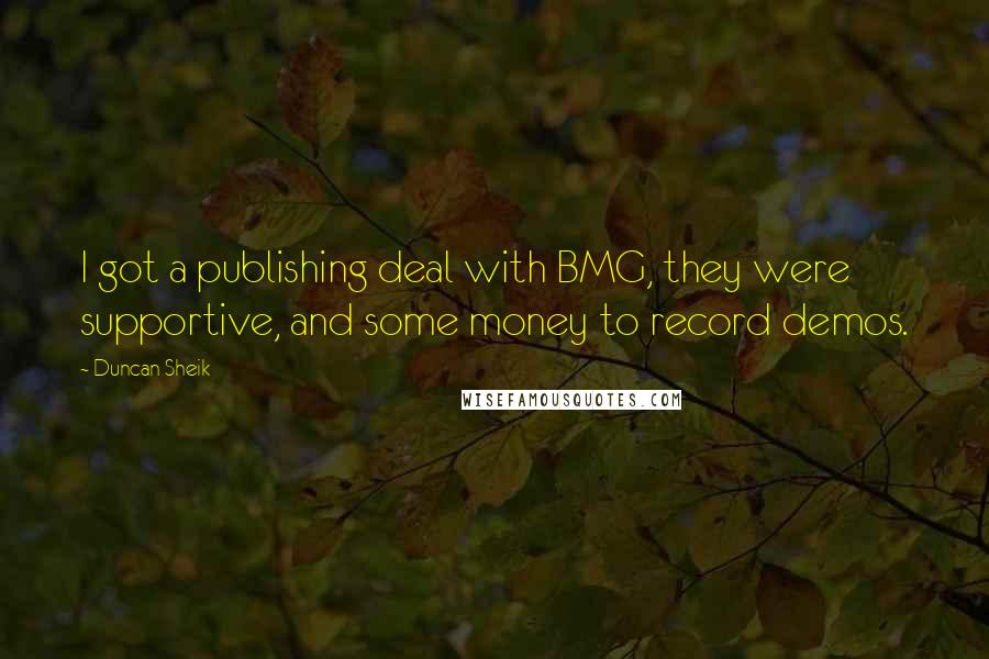 Duncan Sheik quotes: I got a publishing deal with BMG, they were supportive, and some money to record demos.